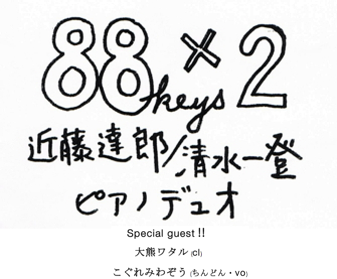 88 keys x 2 + !! Special Guest 大熊ワタル、 こぐれみわぞう